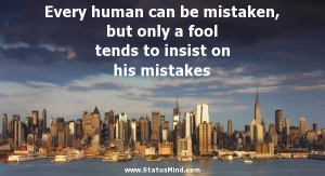 ... human can be mistaken, but only a fool tends to insist on his mistakes