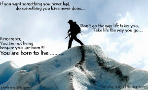 Born to live , Do something you have never done before, Take life your ...