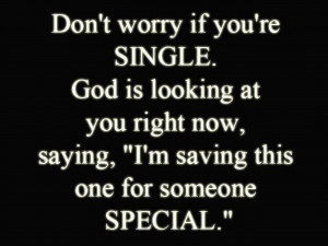 Don't worry if you're SINGLE. God is looking at you right now, saying ...