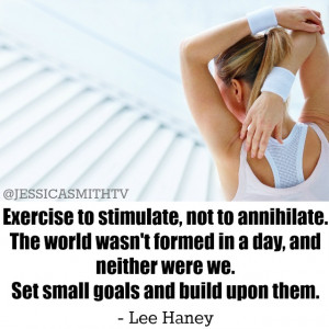 Exercise to stimulate, not to annihilate. The world wasn't ...