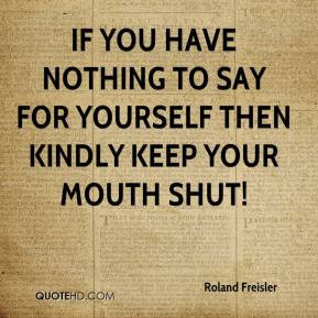 Roland Freisler If you have nothing to say for yourself then kindly