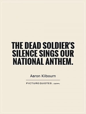 The dead soldier's silence sings our national anthem Picture Quote #1