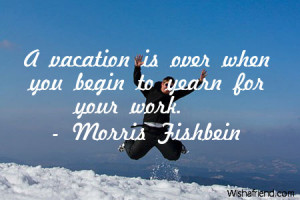 Quotes Vacation Is Over ~ A vacation is over when, Morris Fishbein ...