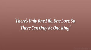 """There's Only One Life, One Love, So There Can Only Be One King"""""""