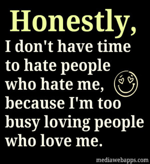 time to hate people who hate me because I'm too busy loving people ...