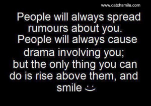 ... you, but the only thing you can do is rise above them and smile