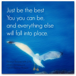 Just be the best You you can be, and everything else will fall into ...