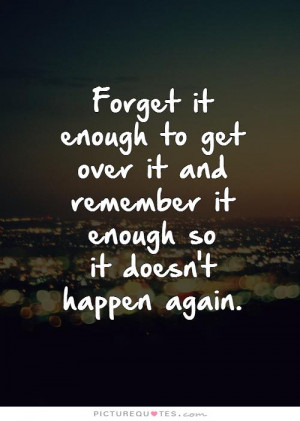 Forget it enough to get over it and remember it enough so it doesn't ...