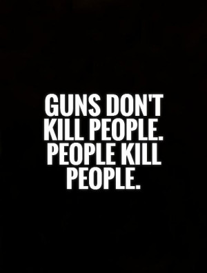 Guns don't kill people. People kill people. Picture Quote #1