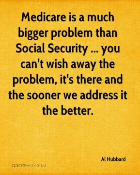 Medicare is a much bigger problem than Social Security ... you can't ...