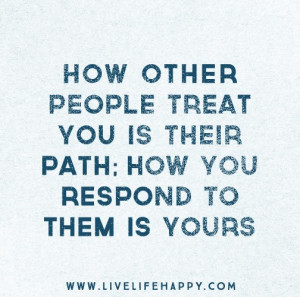 How other people treat you is their path; how you respond to them is ...