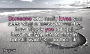 Someone who really loves you sees what a mess you can be how moody you ...