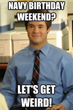 Navy birthday weekend? Let's Get Weird! Adam workaholics