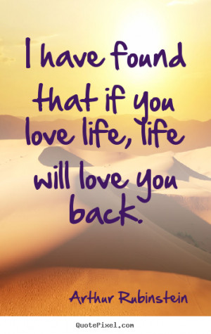 ... quotes - I have found that if you love life, life will love.. - Life