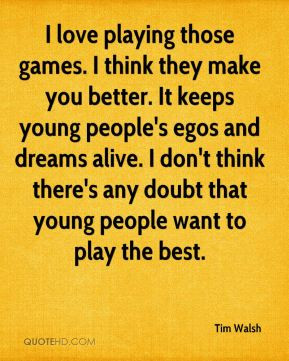 games. I think they make you better. It keeps young people's egos ...