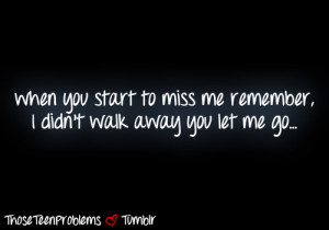 When you start to miss me remember, i didn't walk away you let me go.