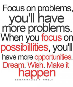 Focus on problems, you'll have more problems.