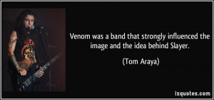 ... strongly influenced the image and the idea behind Slayer. - Tom Araya