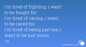 tired of fighting, i want to be fought for i'm tired of caring, i ...