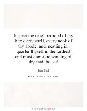 the neighborhood of thy life; every shelf, every nook of thy abode ...