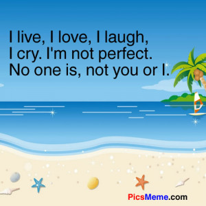 ... laugh, I cry. I'm not perfect. No one is, not you or I. ~Anonymous