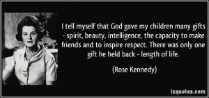 ... There was only one gift he held back - length of life. - Rose Kennedy