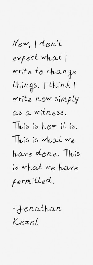 Now, I don't expect what I write to change things. I think I write now ...