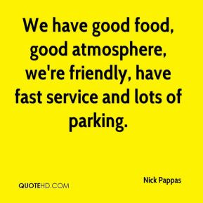 We have good food, good atmosphere, we're friendly, have fast service ...