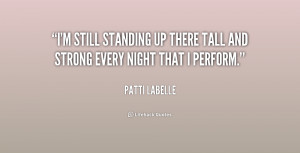 still standing up there tall and strong every night that I perform ...