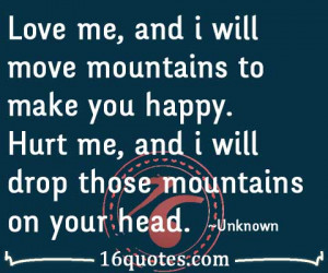 Love me, and i will move mountains to make you happy. Hurt me, and i ...