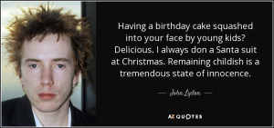 ... . Remaining childish is a tremendous state of innocence. - John Lydon