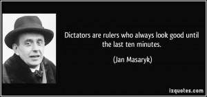 Dictators are rulers who always look good until the last ten minutes ...