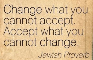 ... you cannot accept. Accept what you cannot change. - Jewish Proverb