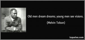 Old men dream dreams; young men see visions. - Melvin Tolson