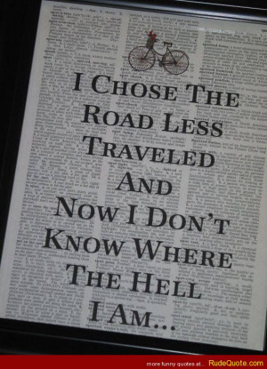chose the road less traveled and now I don't know where the hell I ...