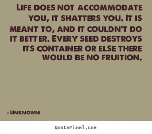 Unknown Quotes - Life does not accommodate you, it shatters you. It is ...