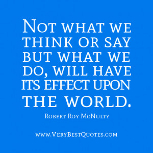 change the world quotes, Not what we think or say but what we do, will ...