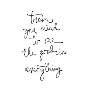 Train you mind to see the good in everything