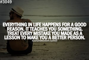 Everything in life happens for a good reason. It teaches you something ...