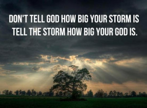 ... tell god how big your storm is tell the storm how big your god is