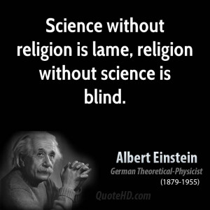 Science without religion is lame, religion without science is blind.