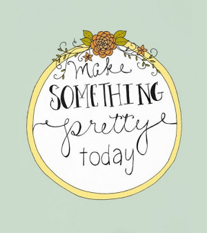 Make something pretty today best inspirational quotes
