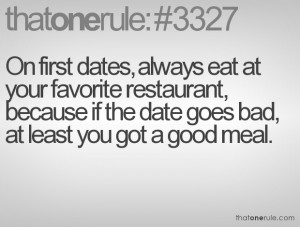 dates, always eat at your favorite restaurant, because if the date ...