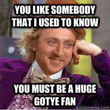 ... that i used to know you must be a huge gotye fan WILLY WONKA SARCASM