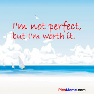 not perfect, but I'm worth it. ~Anonymous