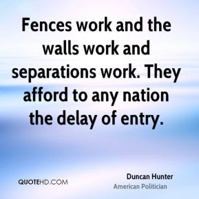 Duncan Hunter - Fences work and the walls work and separations work ...