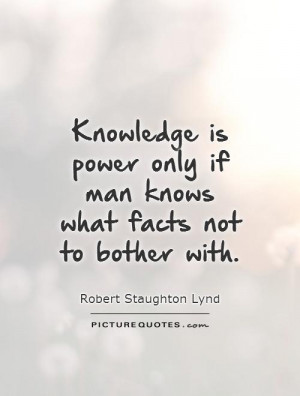 Knowledge is power only if man knows what facts not to bother with ...