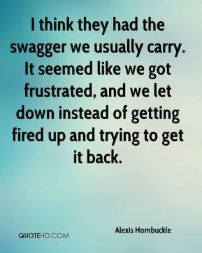 the swagger we usually carry. It seemed like we got frustrated, and we ...