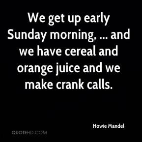 Howie Mandel - We get up early Sunday morning, ... and we have cereal ...