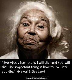 """... The important thing is how to live until you die."""" -Nawal El Saadawi"""